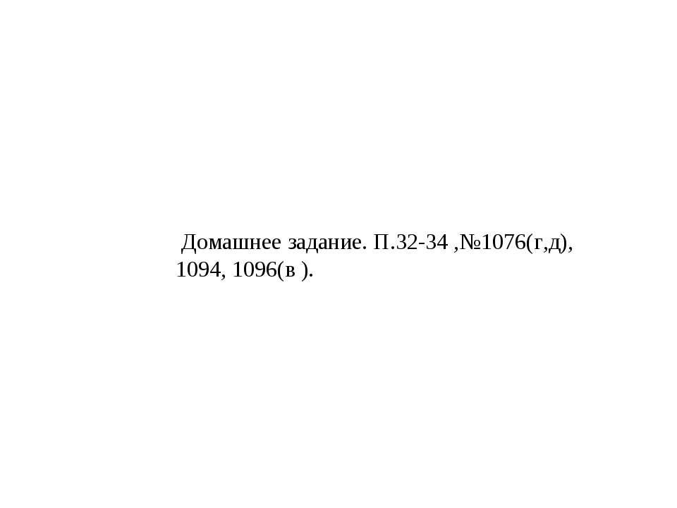 Домашнее задание. П.32-34 ,№1076(г,д), 1094, 1096(в ).