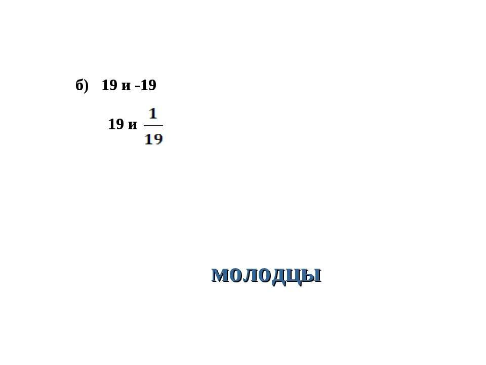 б) 19 и -19 19 и молодцы