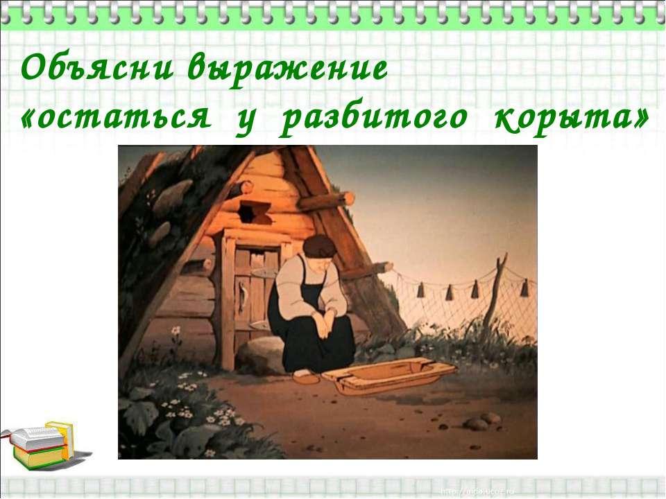 Объясни выражение «остаться у разбитого корыта»