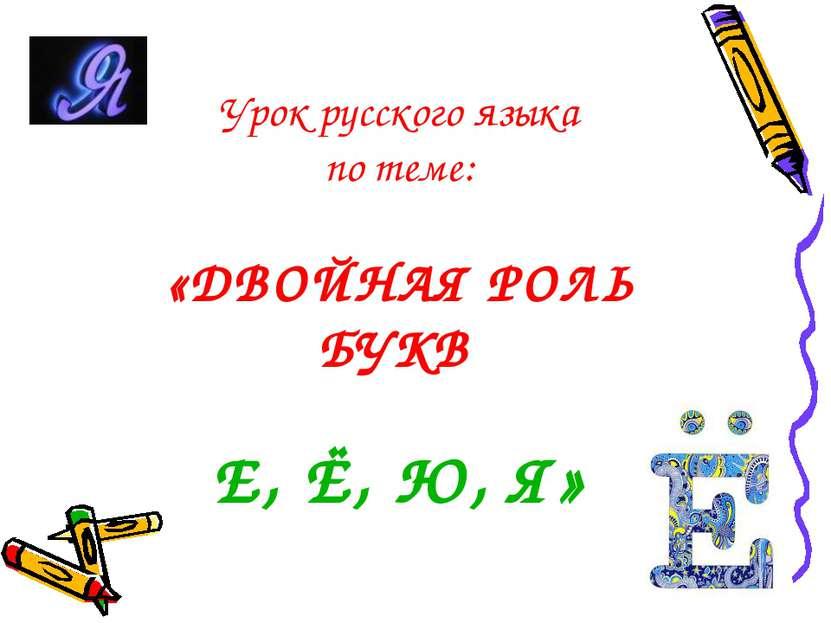 Урок русского языка по теме: «ДВОЙНАЯ РОЛЬ БУКВ Е, Ё, Ю, Я»