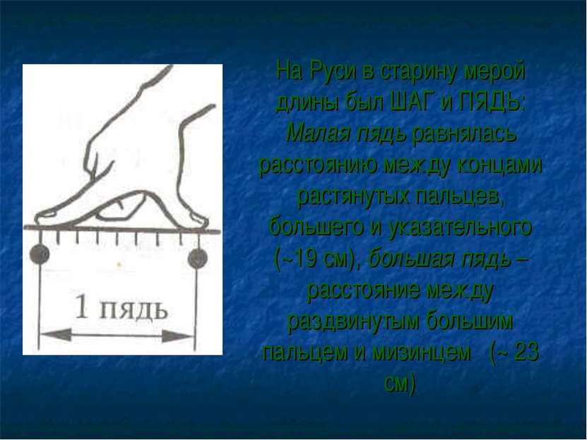 На Руси в старину мерой длины был ШАГ и ПЯДЬ: Малая пядь равнялась расстоянию...