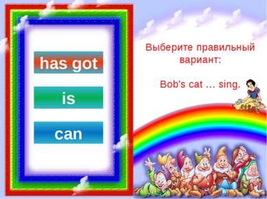 Выберите правильный вариант: Bill … seven pens. can has got is