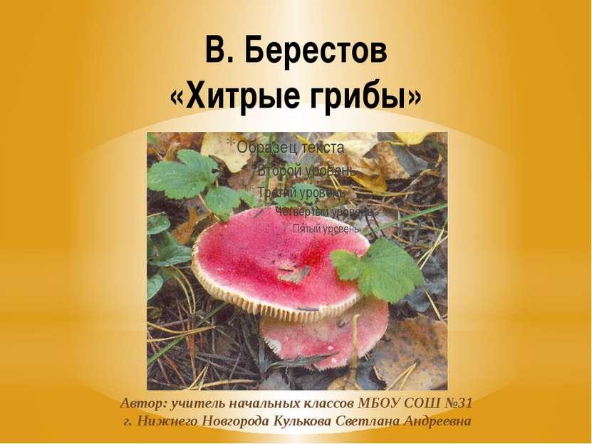 В. Берестов «Хитрые грибы» Автор: учитель начальных классов МБОУ СОШ №31 г. Н...