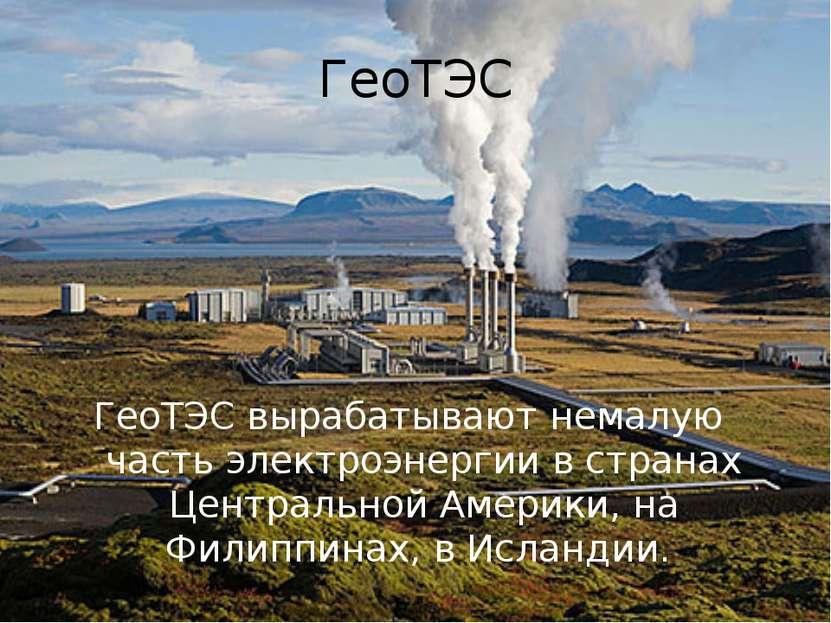 ГеоТЭС ГеоТЭС вырабатывают немалую часть электроэнергии в странах Центральной...