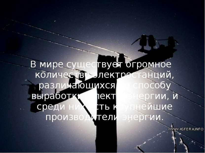 В мире существует огромное количество электростанций, различающихся по способ...