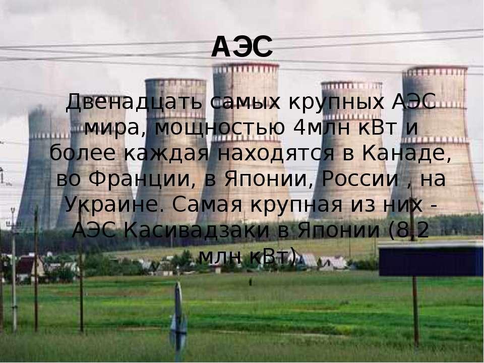 АЭС Двенадцать самых крупных АЭС мира, мощностью 4млн кВт и более каждая нахо...