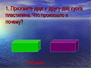 1. Прижмите друг к другу два куска пластилина. Что произошло и почему? пластилин