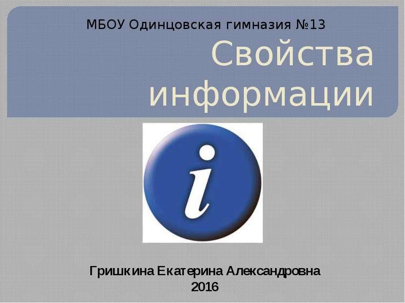 Свойства информации Гришкина Екатерина Александровна 2016 МБОУ Одинцовская ги...