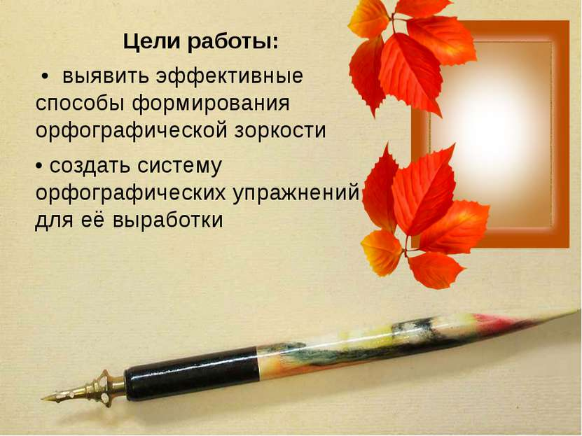 Цели работы: • выявить эффективные способы формирования орфографической зорко...