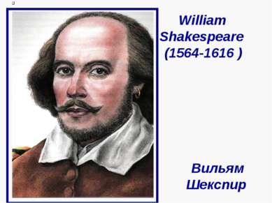 William Shakespeare (1564-1616 ) Вильям Шекспир