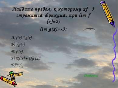 Найдите предел, к которому х→ 3 стремится функция, при lim ƒ (х)=2; lim g(х)=...