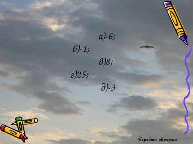 Перейти обратно а)-6; б)-1; в)8; г)25; д)-3