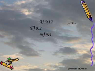 Перейти обратно А) 3;12 Б) 8;2 В) 5;4