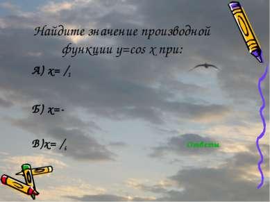 Найдите значение производной функции y=cos x при: А) x=π/2 Б) x=-π В)x=π/6 От...