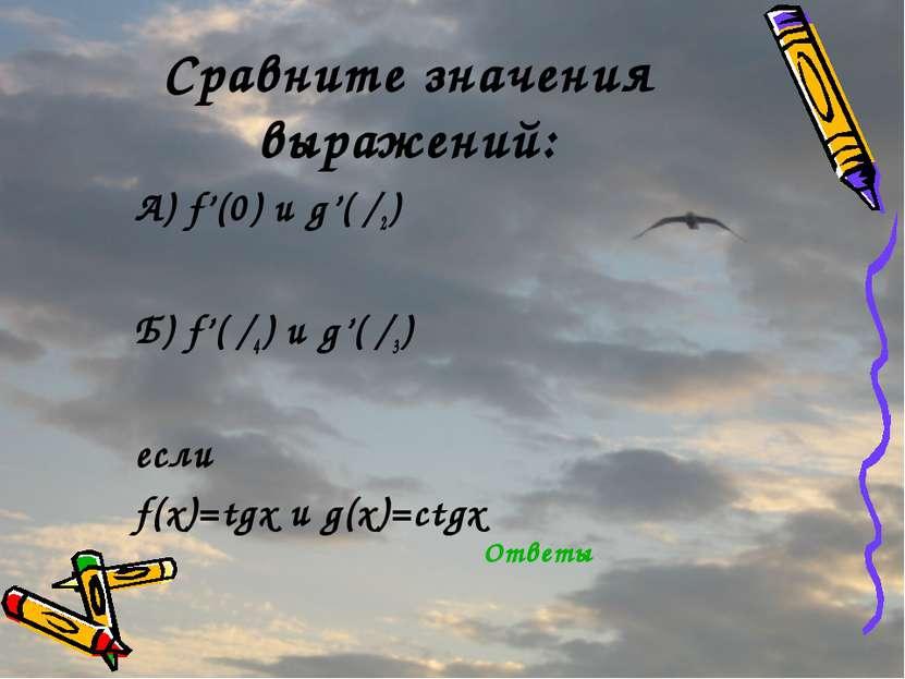 Сравните значения выражений: А) f'(0) и g'(π/2) Б) f'(π/4) и g'(π/3) если f(x...