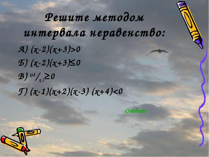 Решите методом интервала неравенство: А) (x-2)(x+3)>0 Б) (x-2)(x+3)≤0 В) x+2/...