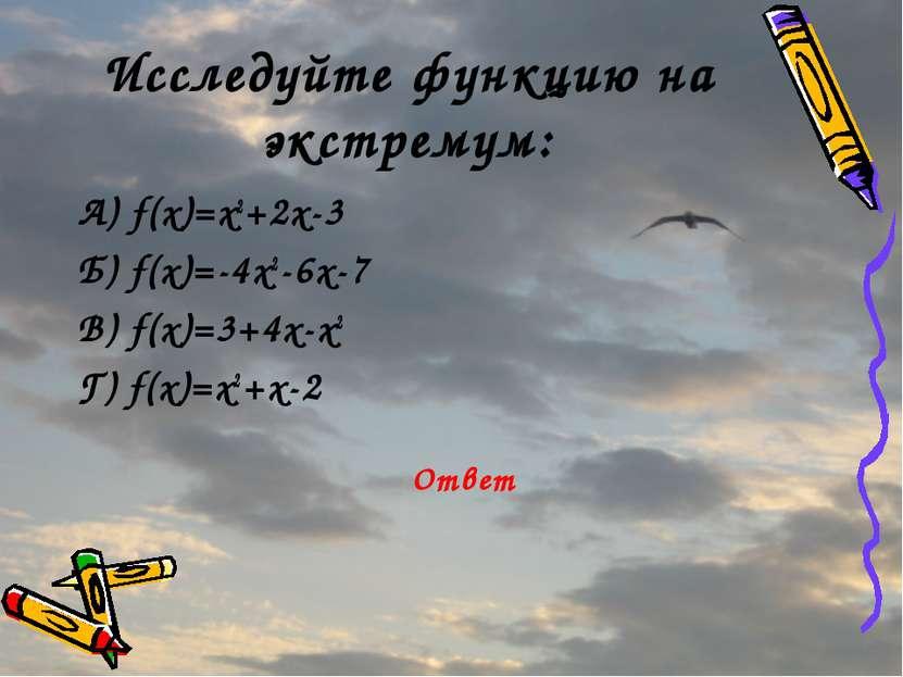 Исследуйте функцию на экстремум: А) f(x)=x2+2x-3 Б) f(x)=-4x2-6x-7 В) f(x)=3+...