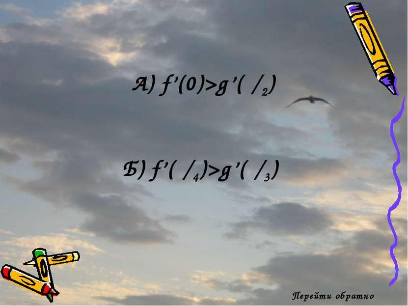 Перейти обратно А) f'(0)>g'(π/2) Б) f'(π/4)>g'(π/3)