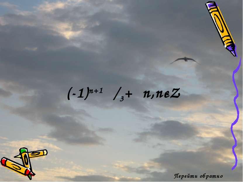 Перейти обратно (-1)n+1 π/3+πn,nєZ