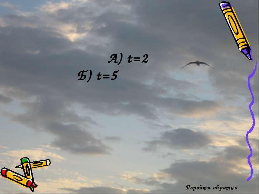 Перейти обратно А) t=2 Б) t=5