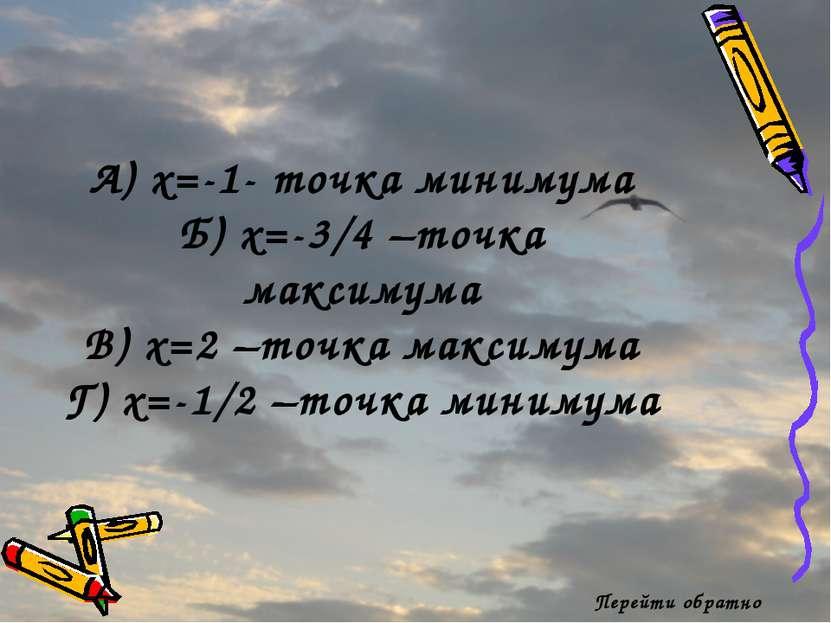 Перейти обратно А) x=-1- точка минимума Б) x=-3/4 –точка максимума В) x=2 –то...