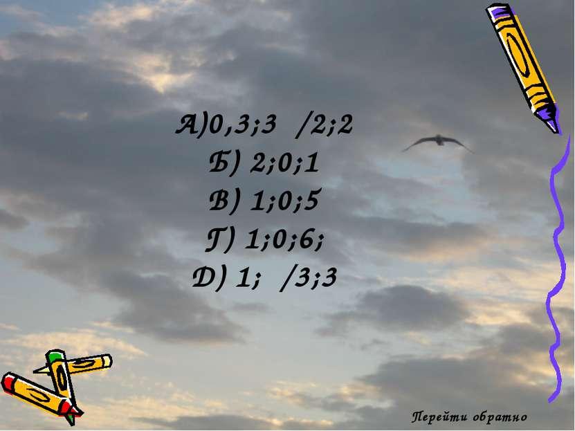 Перейти обратно А)0,3;3π/2;2 Б) 2;0;1 В) 1;0;5 Г) 1;0;6; Д) 1;π/3;3