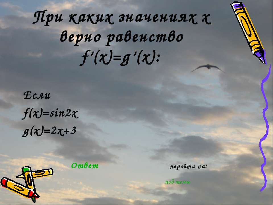 При каких значениях х верно равенство f'(x)=g'(x): Если f(x)=sin2x g(x)=2x+3 ...