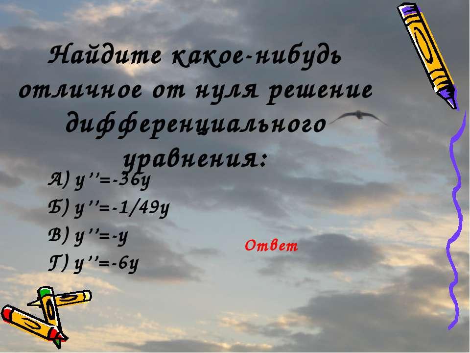 Найдите какое-нибудь отличное от нуля решение дифференциального уравнения: А)...