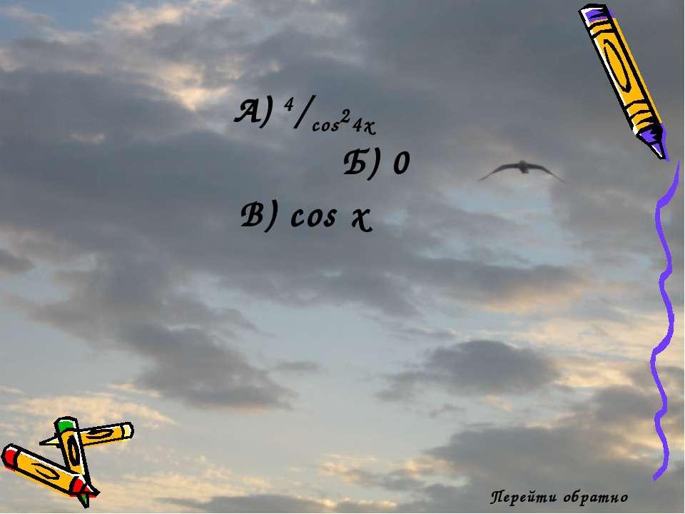 Перейти обратно А) 4/cos24x Б) 0 В) cos x