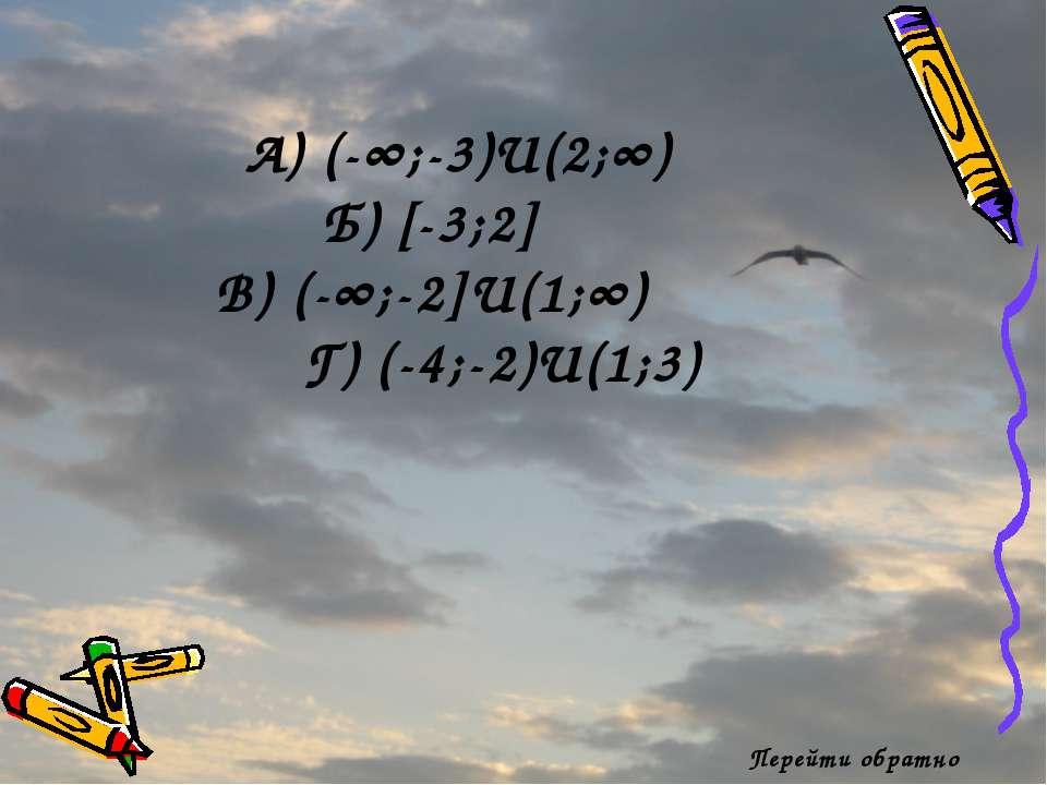 Перейти обратно А) (-∞;-3)U(2;∞) Б) [-3;2] В) (-∞;-2]U(1;∞) Г) (-4;-2)U(1;3)