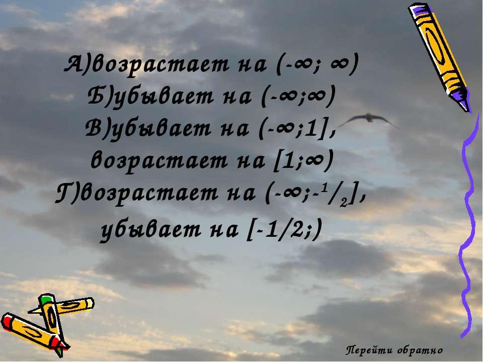 Перейти обратно А)возрастает на (-∞; ∞) Б)убывает на (-∞;∞) В)убывает на (-∞;...