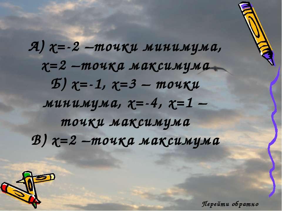 Перейти обратно А) x=-2 –точки минимума, x=2 –точка максимума Б) x=-1, x=3 – ...