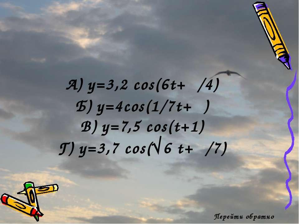 Перейти обратно А) y=3,2 cos(6t+π/4) Б) y=4cos(1/7t+π) В) y=7,5 cos(t+1) Г) y...