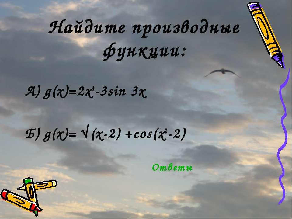 Найдите производные функции: А) g(x)=2x3-3sin 3x Б) g(x)= √(x-2) +cos(x2-2) О...