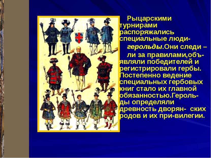 Рыцарскими турнирами распоряжались специальные люди- герольды.Они следи – ли ...