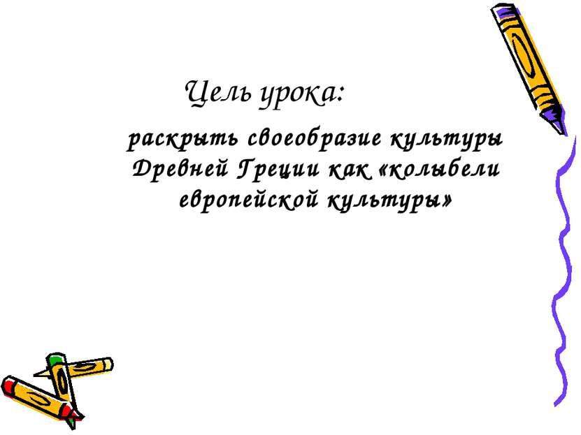 Цель урока: раскрыть своеобразие культуры Древней Греции как «колыбели европе...