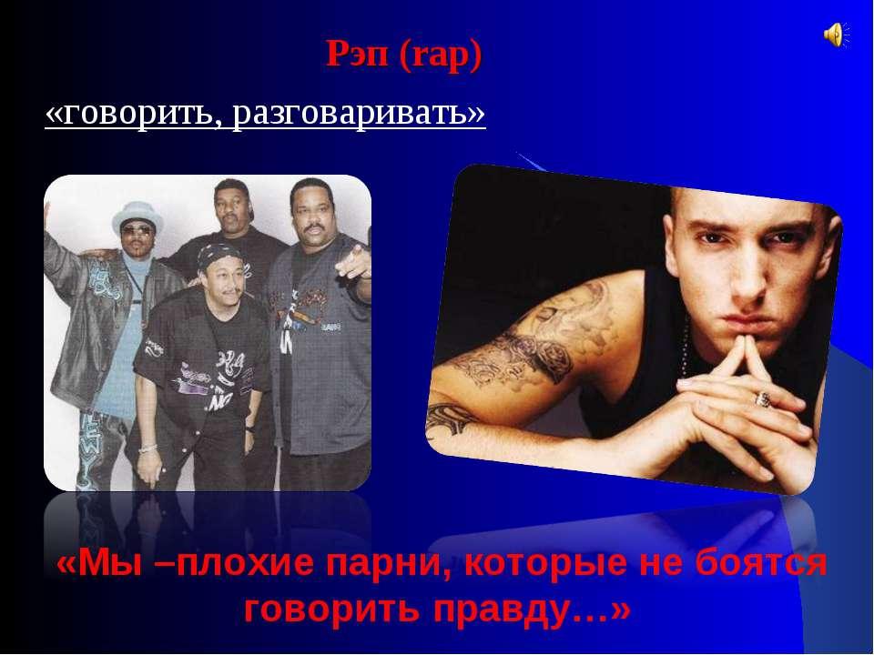 Рэп (rap) «говорить, разговаривать» «Мы –плохие парни, которые не боятся гово...