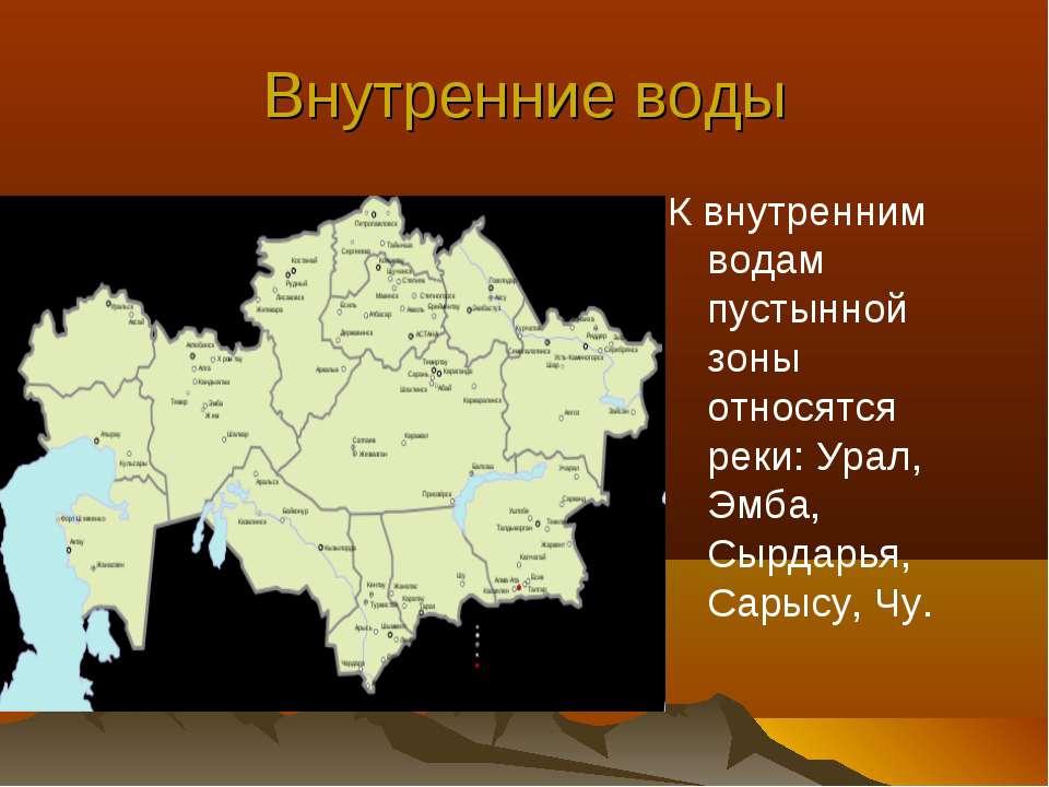Внутренние воды К внутренним водам пустынной зоны относятся реки: Урал, Эмба,...