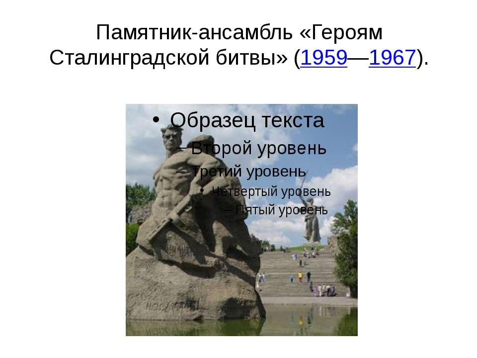 Памятник-ансамбль «Героям Сталинградской битвы» (1959—1967).