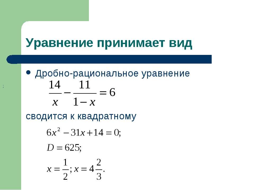 Уравнение принимает вид Дробно-рациональное уравнение сводится к квадратному ;