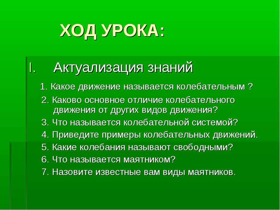 ХОД УРОКА: Актуализация знаний 1. Какое движение называется колебательным ? 2...