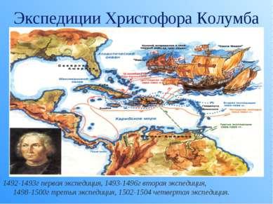 Экспедиции Христофора Колумба 1492-1493г первая экспедиция, 1493-1496г вторая...