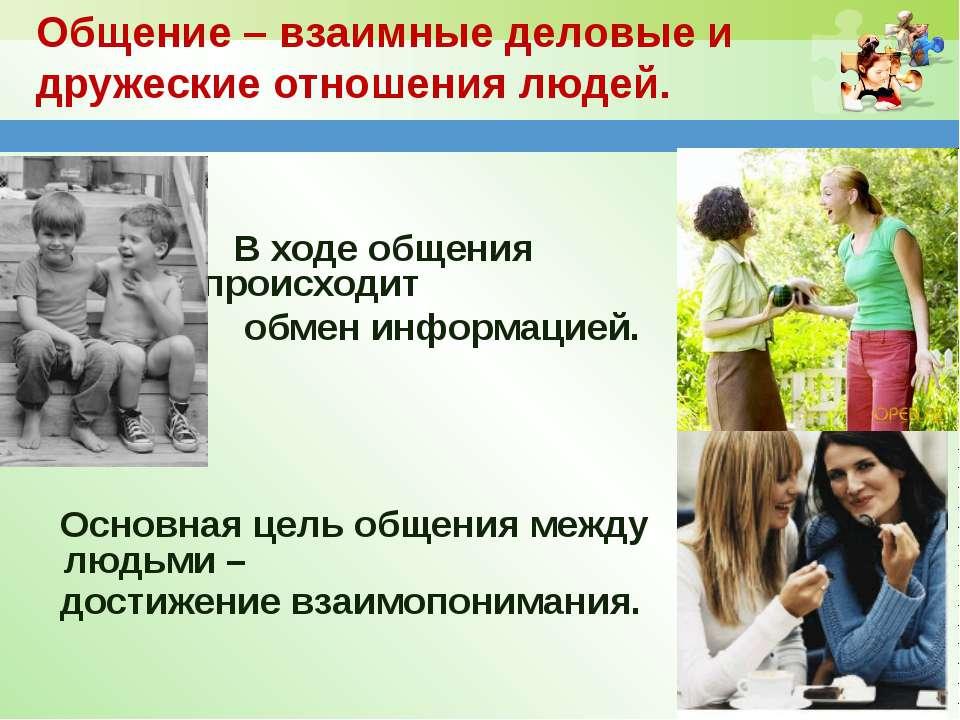 Общение – взаимные деловые и дружеские отношения людей. В ходе общения происх...