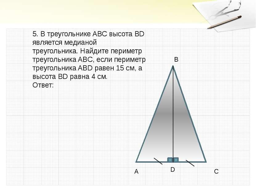 5. В треугольнике ABC высота BD является медианой треугольника. Найдите перим...
