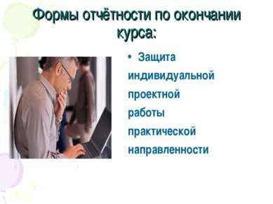 Формы отчётности по окончании курса: Защита индивидуальной проектной работы п...