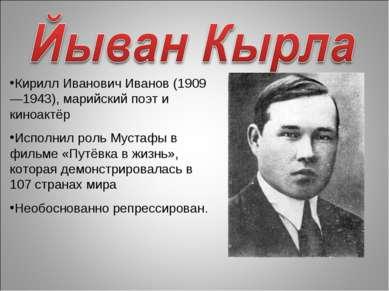 Кирилл Иванович Иванов (1909—1943), марийский поэт и киноактёр Исполнил роль ...