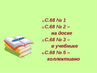 1) С.68 № 1 2) С.68 № 2 – на доске 3) С.68 № 3 – в учебнике 4) С.68 № 5 – кол...