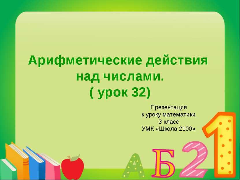 Арифметические действия над числами. ( урок 32) Презентация к уроку математик...