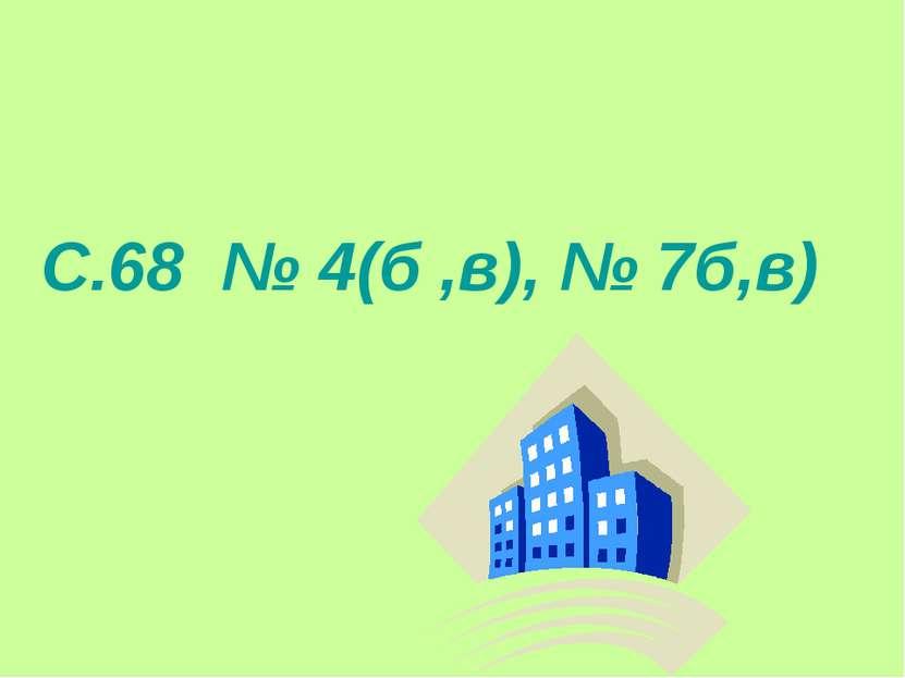 С.68 № 4(б ,в), № 7б,в)