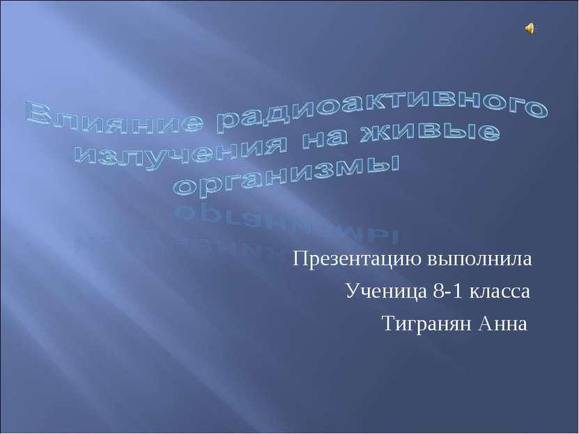 Презентацию выполнила Ученица 8-1 класса Тигранян Анна